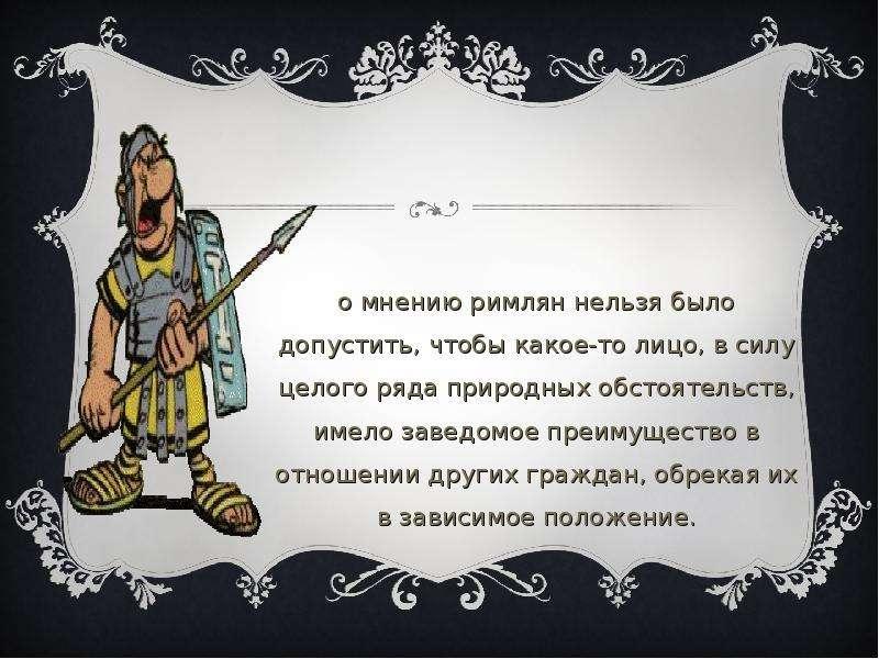 По мнению римлян нельзя было допустить, чтобы какое-то лицо, в силу целого ряда природных обстоятель