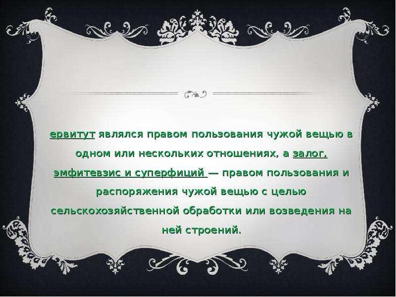 Сервитут являлся правом пользования чужой вещью в одном или нескольких отношениях, а залог, эмфитевз
