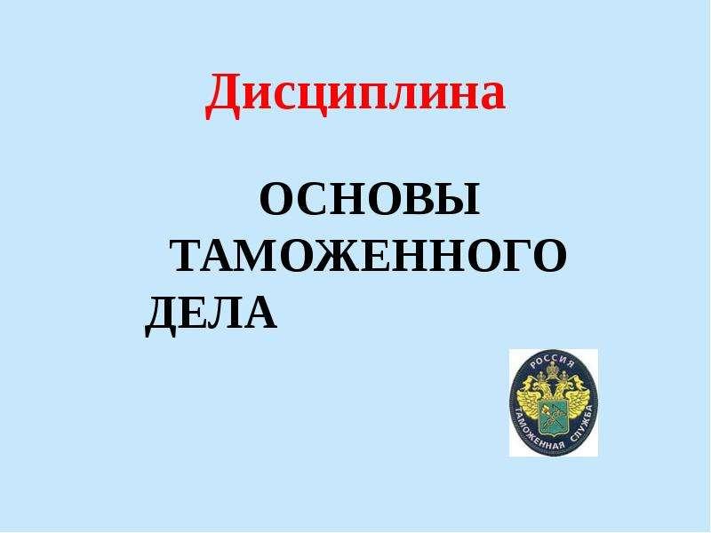 Презентация Дисциплина Основы таможенного дела