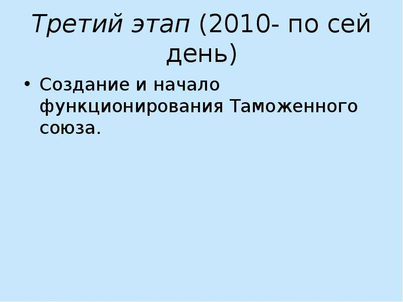 Третий этап (2010- по сей день) Создание и начало функционирования Таможенного союза.