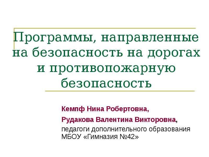 Презентация Программы, направленные на безопасность на дорогах и противопожарную безопасность Кемпф Нина Робертовна, Рудакова Валентина Вик