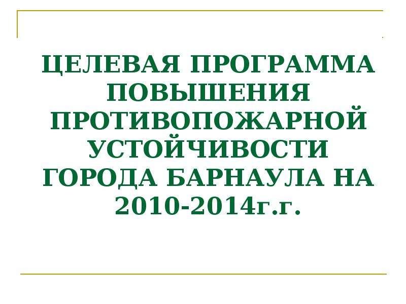 ЦЕЛЕВАЯ ПРОГРАММА ПОВЫШЕНИЯ ПРОТИВОПОЖАРНОЙ УСТОЙЧИВОСТИ ГОРОДА БАРНАУЛА НА 2010-2014г. г.