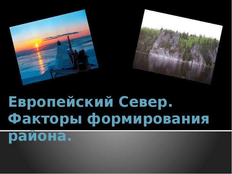 Презентация На тему Европейский Север. Факторы формирования района.