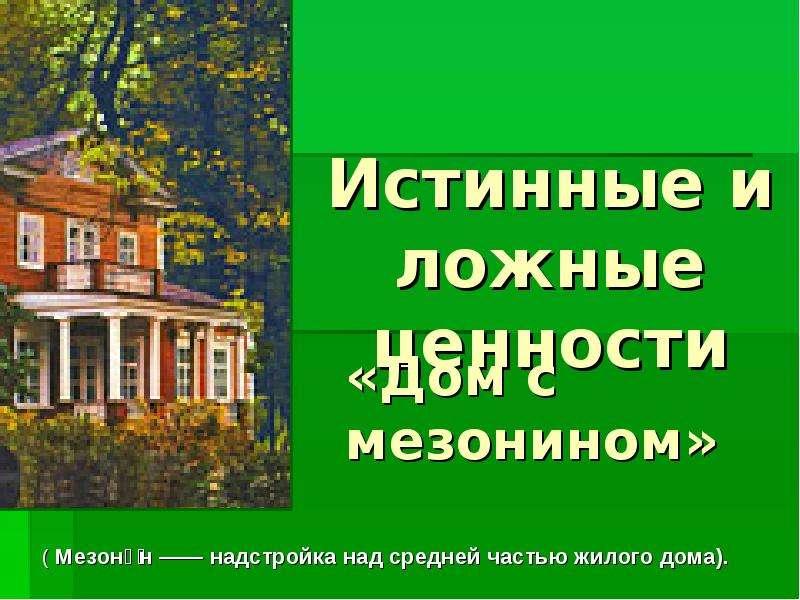 Презентация Истинные и ложные ценности «Дом с мезонином»