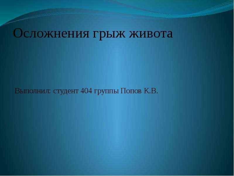 Осложнения грыж живота Выполнил: студент 404 группы Попов К. В.