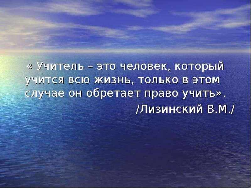 « Учитель – это человек, который учится всю жизнь, только в этом случае он обретает право учить». /Л