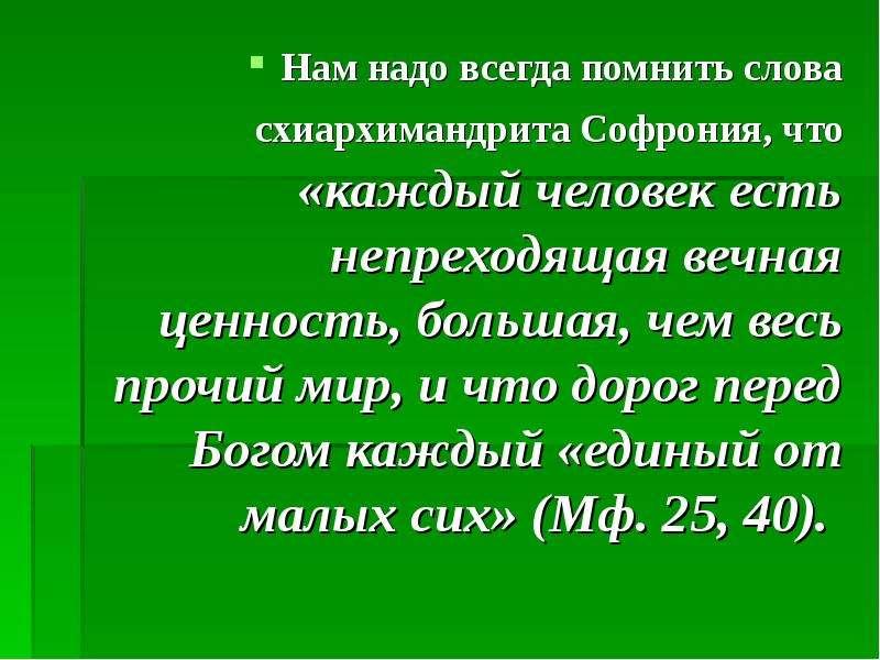 Нам надо всегда помнить слова схиархимандрита Софрония, что «каждый человек есть непреходящая вечная