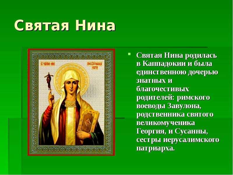 Святая Нина Святая Нина родилась в Каппадокии и была единственною дочерью знатных и благочестивых ро