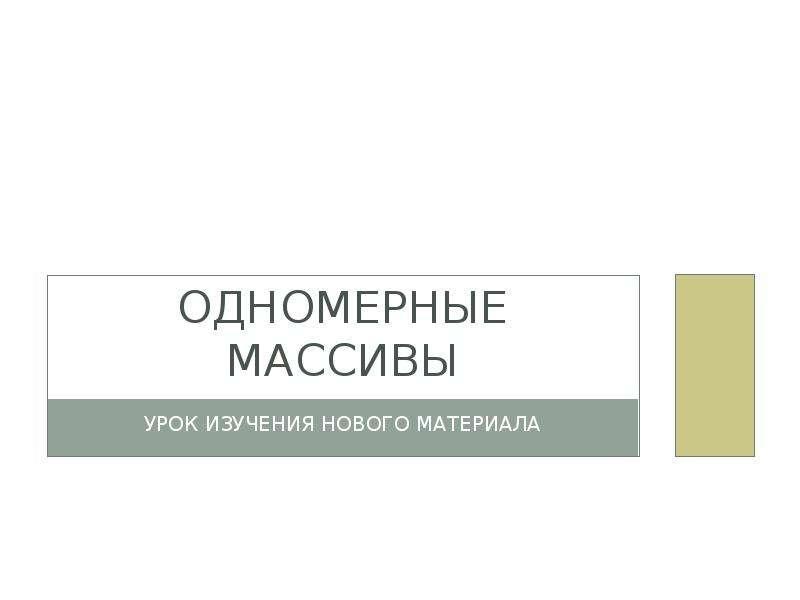 Презентация ОДНОМЕРНЫЕ МАССИВЫ УРОК ИЗУЧЕНИЯ НОВОГО МАТЕРИАЛА