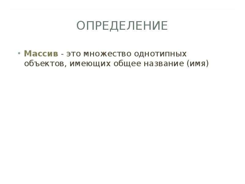 ОПРЕДЕЛЕНИЕ Массив - это множество однотипных объектов, имеющих общее название (имя)