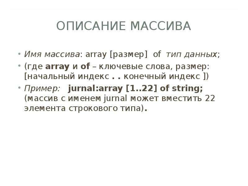 ОПИСАНИЕ МАССИВА Имя массива: array [размер] of тип данных; (где array и of – ключевые слова, размер