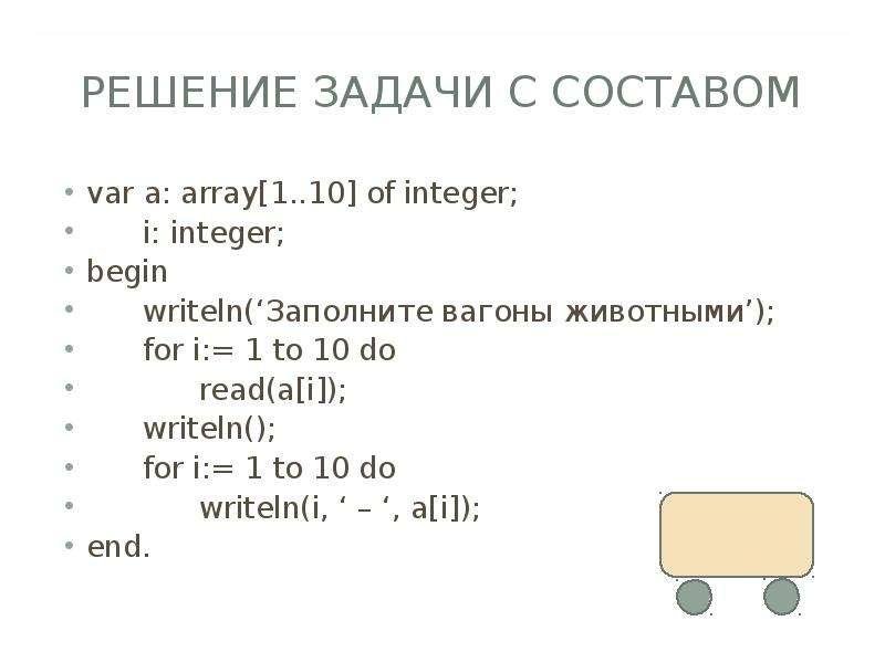 РЕШЕНИЕ ЗАДАЧИ С СОСТАВОМ var a: array[1. . 10] of integer; i: integer; begin writeln('Заполните ваг