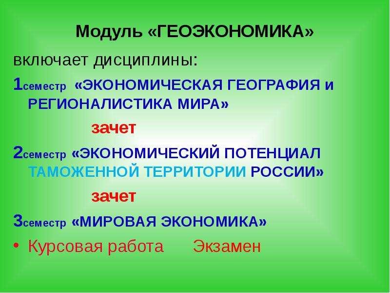 Модуль «ГЕОЭКОНОМИКА» включает дисциплины: 1семестр «ЭКОНОМИЧЕСКАЯ ГЕОГРАФИЯ и РЕГИОНАЛИСТИКА МИРА»