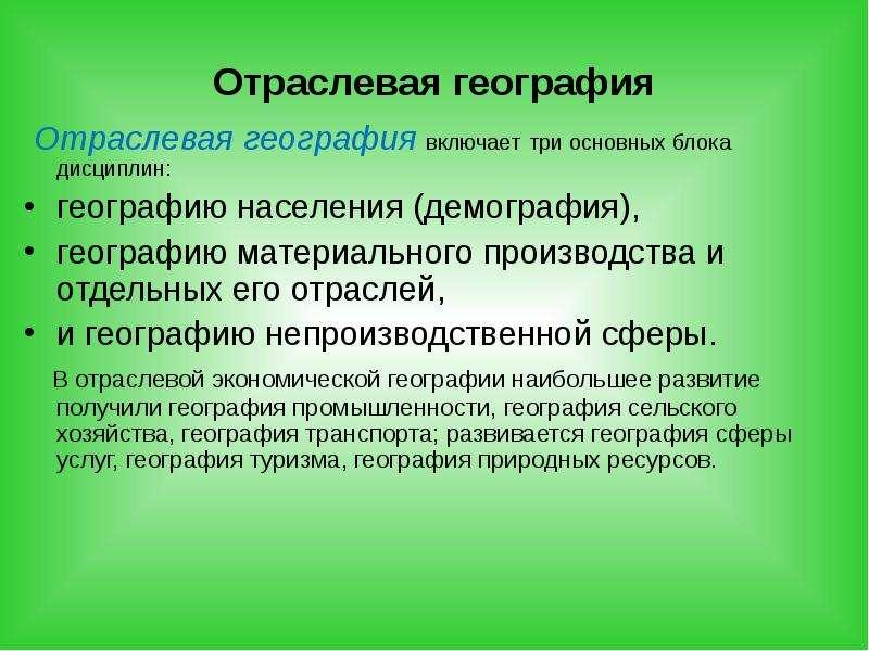 Отраслевая география Отраслевая география включает три основных блока дисциплин: географию населения
