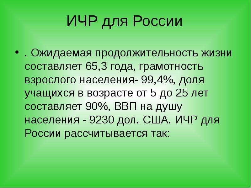 ИЧР для России . Ожидаемая продолжительность жизни составляет 65,3 года, грамотность взрослого насел