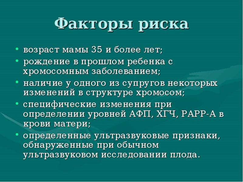 Факторы риска возраст мамы 35 и более лет; рождение в прошлом ребенка с хромосомным заболеванием; на