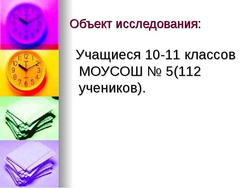 Объект исследования: Учащиеся 10-11 классов МОУСОШ № 5(112 учеников).