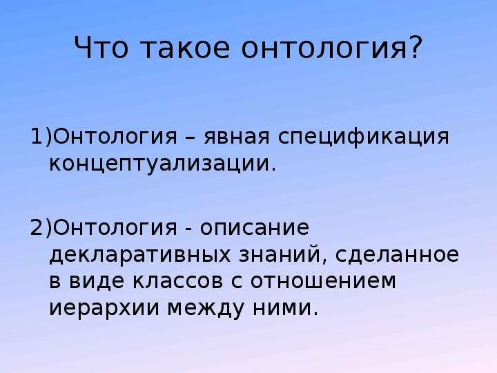 Что такое онтология? 1)Онтология – явная спецификация концептуализации. 2)Онтология - описание декла