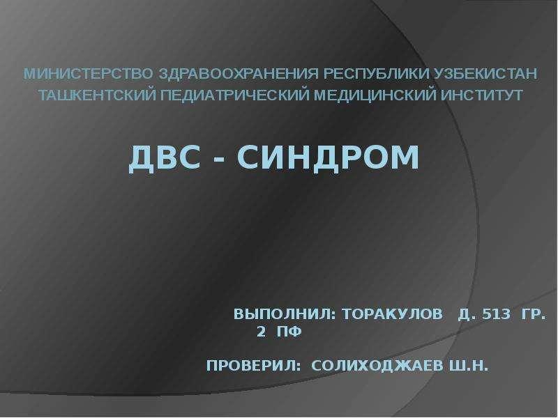 ДВС - синдром Выполнил: Торакулов Д. 513 ГР. 2 пф Проверил: Солиходжаев Ш. Н.  МИНИСТЕРСТВО ЗД