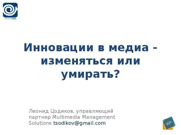 Инновации в медиа - изменяться или умирать? Леонид Цодиков, управляющий партнер Multimedia Management Solutions tsodikovgmail. com