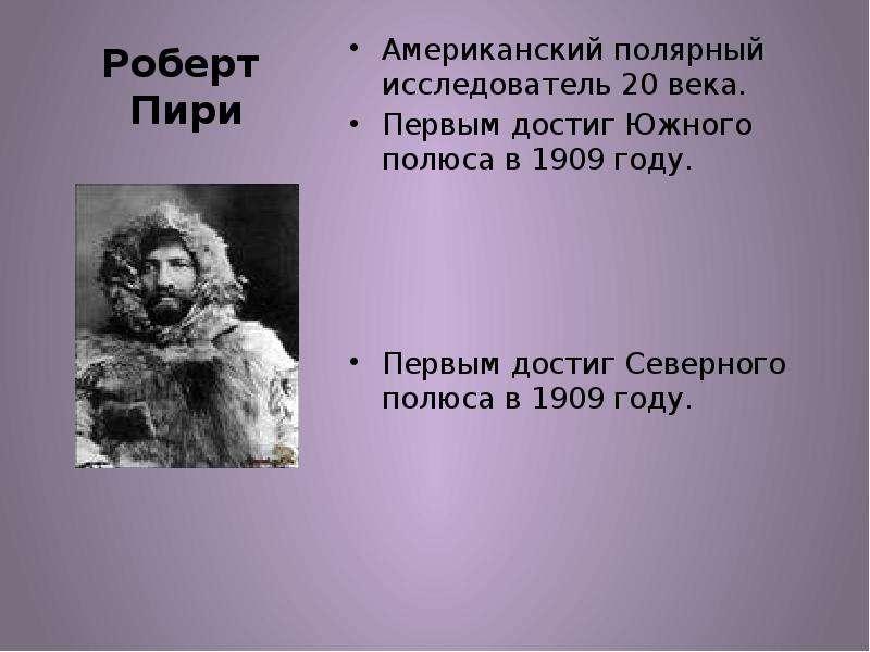 Роберт Пири Американский полярный исследователь 20 века. Первым достиг Южного полюса в 1909 году. Пе