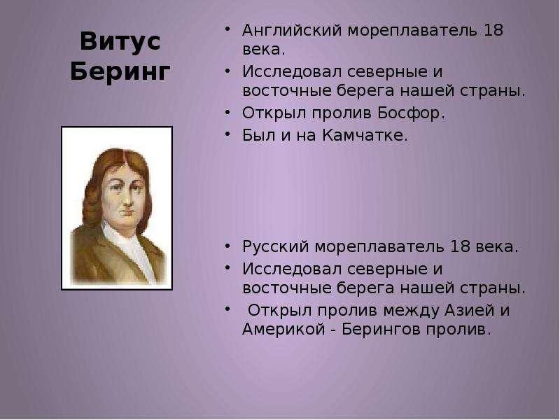 Витус Беринг Английский мореплаватель 18 века. Исследовал северные и восточные берега нашей страны.