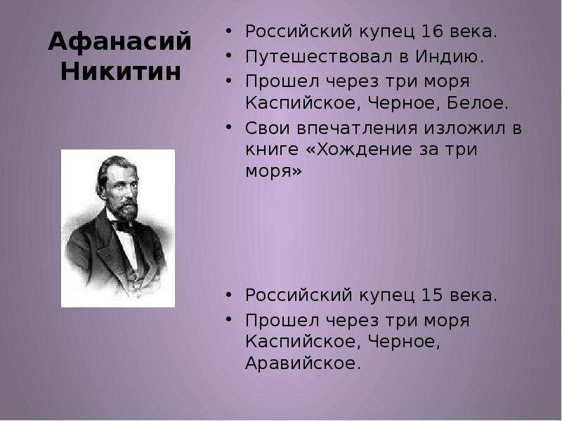 Афанасий Никитин Российский купец 16 века. Путешествовал в Индию. Прошел через три моря Каспийское,