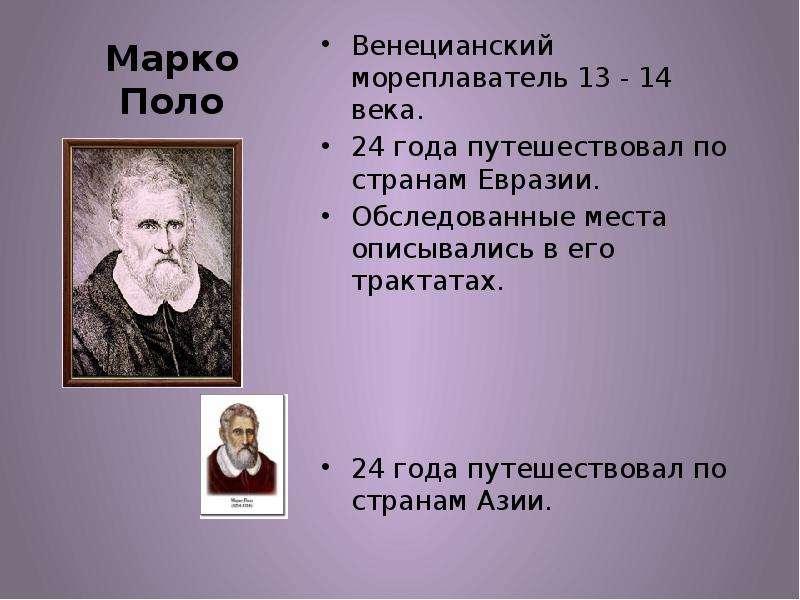 Марко Поло Венецианский мореплаватель 13 - 14 века. 24 года путешествовал по странам Евразии. Обслед
