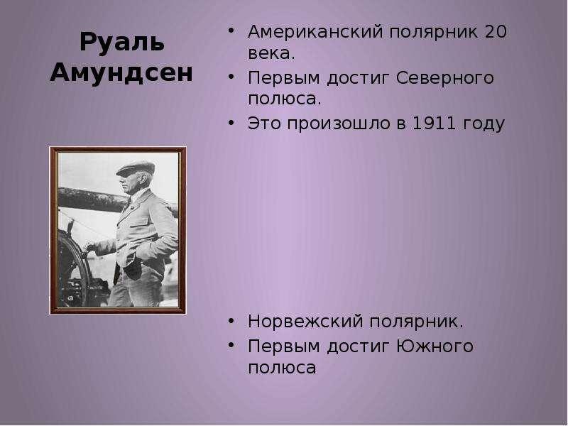 Руаль Амундсен Американский полярник 20 века. Первым достиг Северного полюса. Это произошло в 1911 г