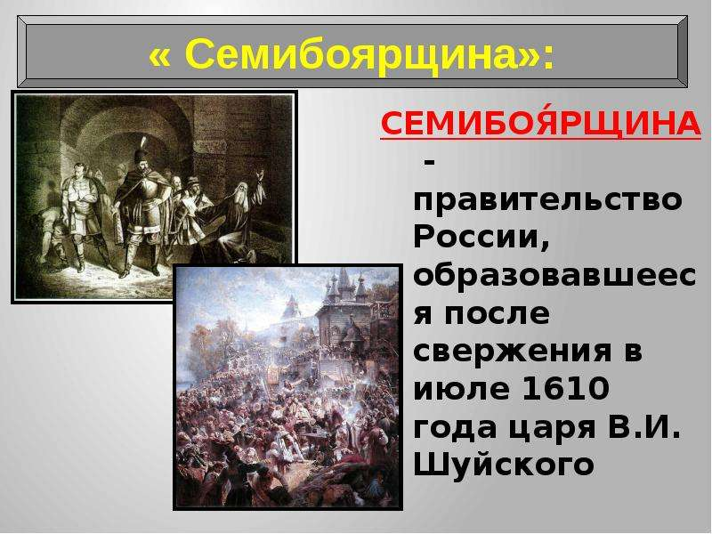 СЕМИБОЯ́РЩИНА - правительство России, образовавшееся после свержения в июле 1610 года царя В. И. Шуй