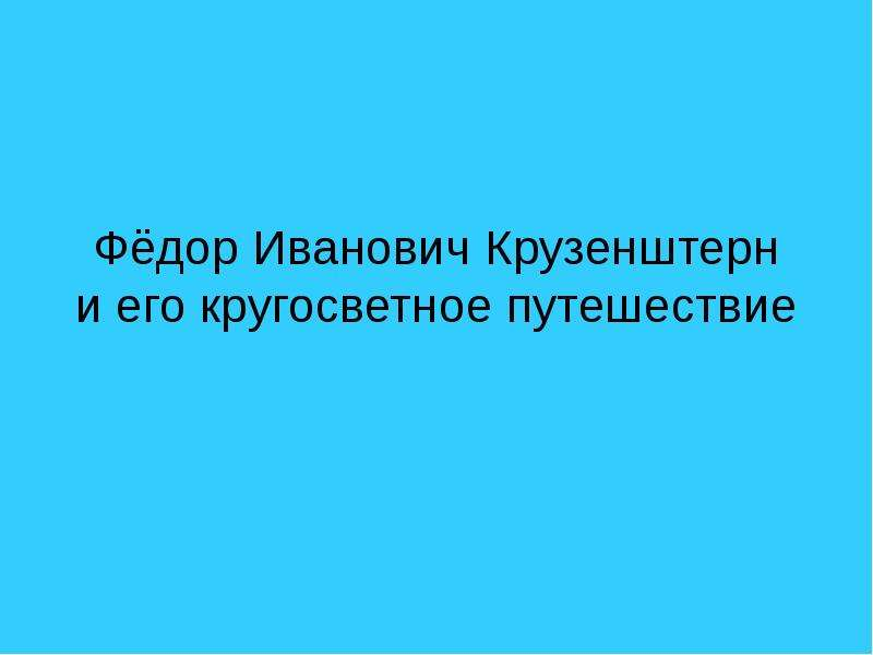 Презентация Фёдор Иванович Крузенштерн и его кругосветное путешествие