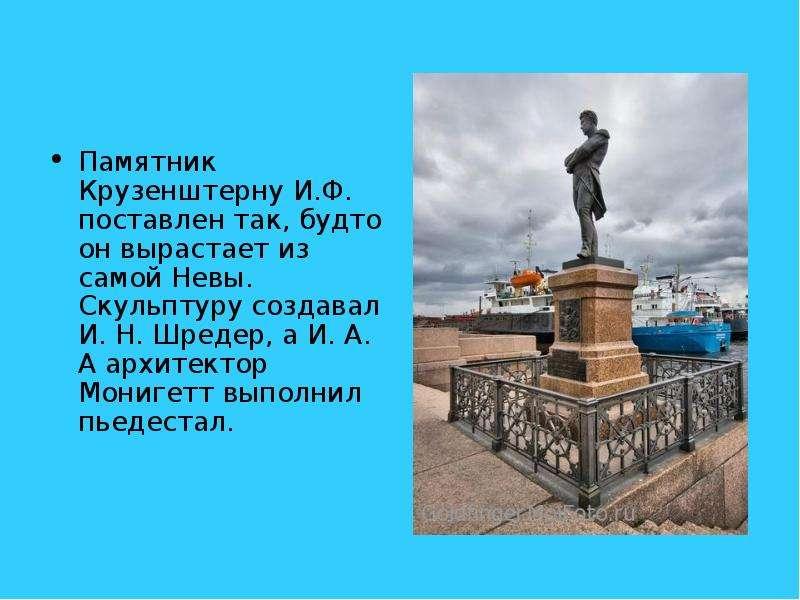 Памятник Крузенштерну И. Ф. поставлен так, будто он вырастает из самой Невы. Скульптуру создавал И.