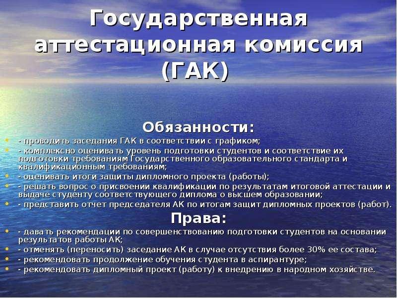 Государственная аттестационная комиссия (ГАК) Обязанности: - проводить заседания ГАК в соответствии