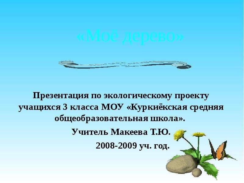 «Моё дерево» Презентация по экологическому проекту учащихся 3 класса МОУ «Куркиёкская средняя общеоб