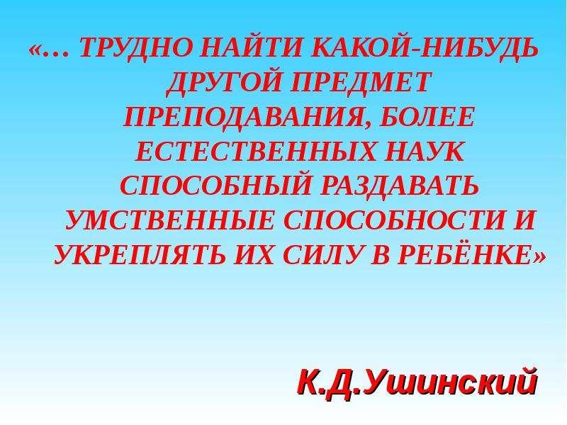 «… ТРУДНО НАЙТИ КАКОЙ-НИБУДЬ ДРУГОЙ ПРЕДМЕТ ПРЕПОДАВАНИЯ, БОЛЕЕ ЕСТЕСТВЕННЫХ НАУК СПОСОБНЫЙ РАЗДАВАТ
