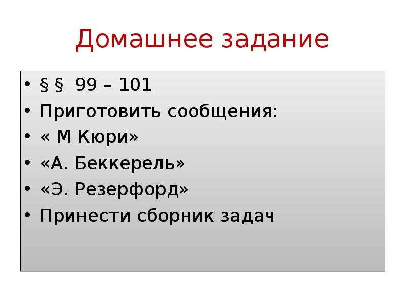 Домашнее задание § § 99 – 101 Приготовить сообщения: « М Кюри» «А. Беккерель» «Э. Резерфорд» Принест