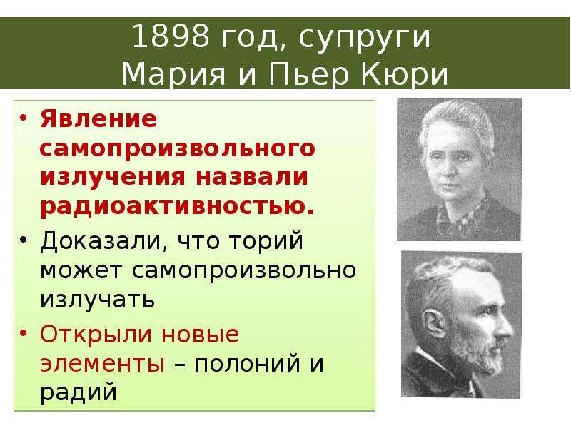 1898 год, супруги Мария и Пьер Кюри Явление самопроизвольного излучения назвали радиоактивностью. До