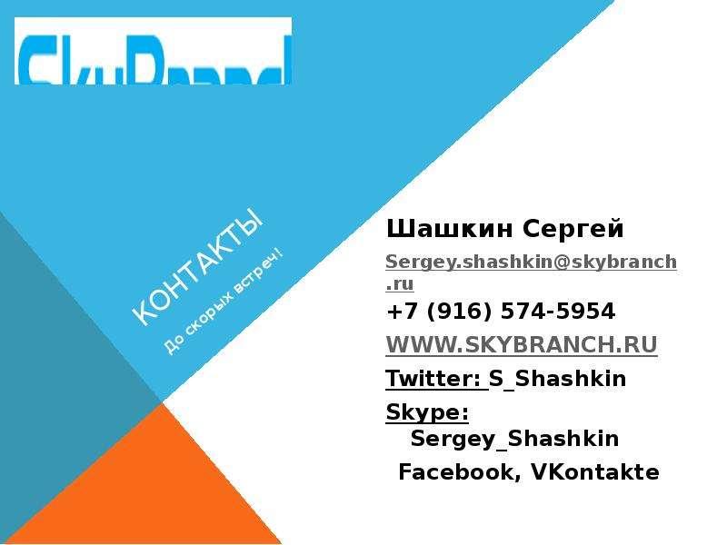КОНТАКТЫ Шашкин Сергей Sergey. shashkin@skybranch. ru +7 (916) 574-5954 Twitter: S_Shashkin Skype: S