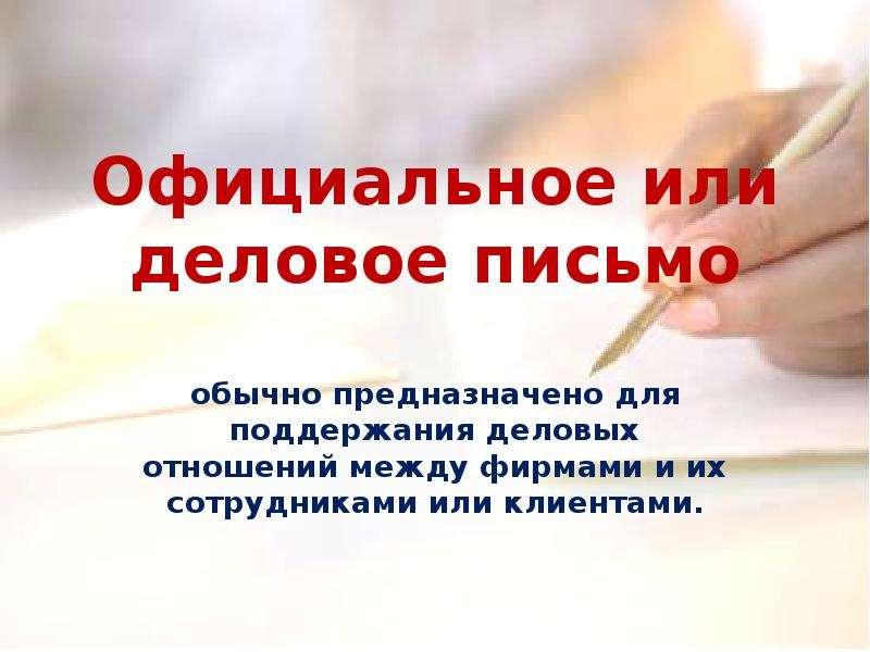 Презентация Официальное или деловое письмо обычно предназначено для поддержания деловых отношений между фирмами и их сотрудниками или клиен