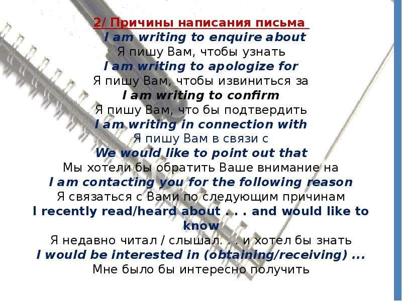 2/ Причины написания письма I am writing to enquire about Я пишу Вам, чтобы узнать I am writing to a