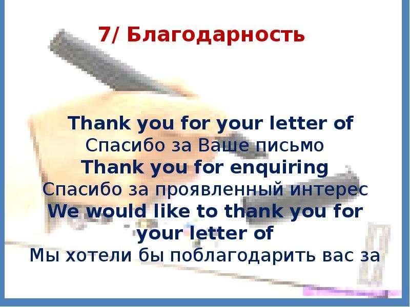 7/ Благодарность Thank you for your letter of Спасибо за Ваше письмо Thank you for enquiring Спасибо