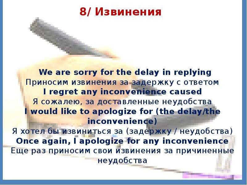 8/ Извинения We are sorry for the delay in replying Приносим извинения за задержку с ответом I regre