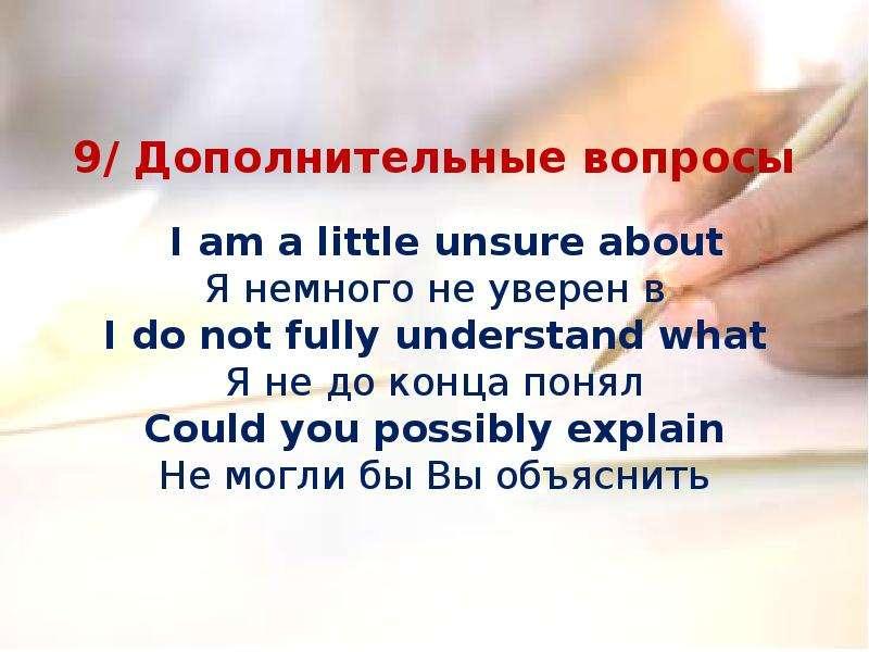 9/ Дополнительные вопросы I am a little unsure about Я немного не уверен в I do not fully understand