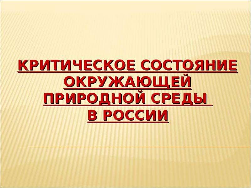 Презентация КРИТИЧЕСКОЕ СОСТОЯНИЕ ОКРУЖАЮЩЕЙ ПРИРОДНОЙ СРЕДЫ В РОССИИ