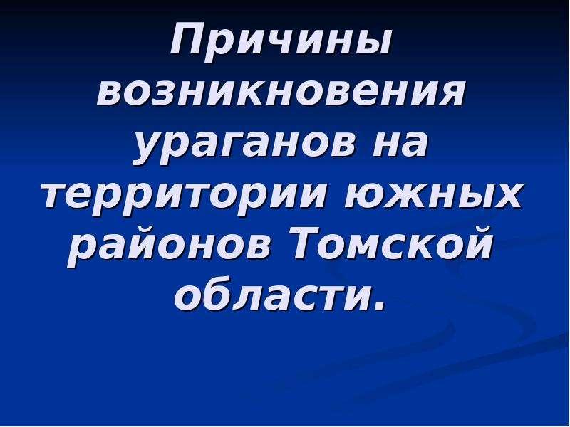 Презентация Причины возникновения ураганов на территории южных районов Томской области.
