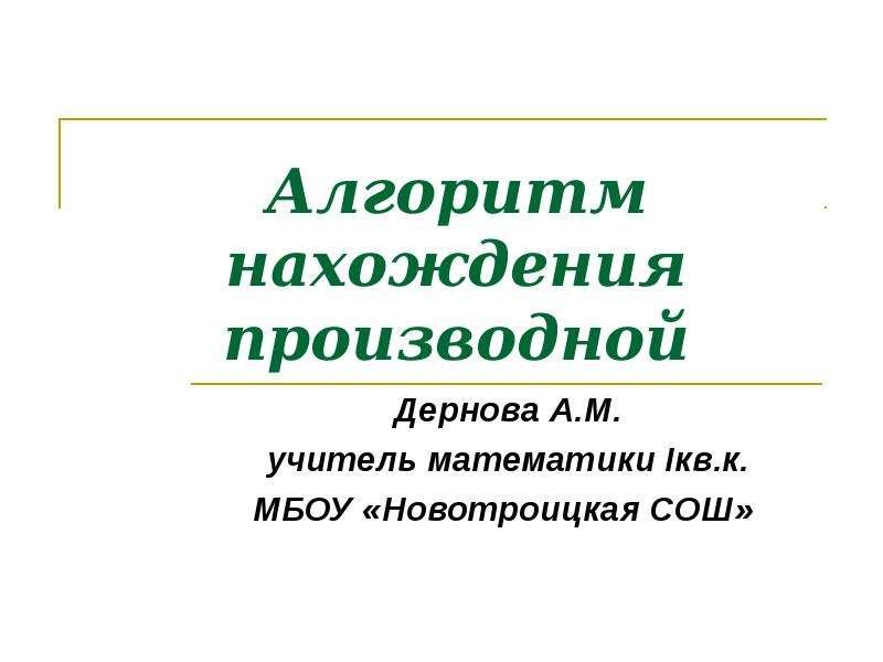 Алгоритм нахождения производной Дернова А. М. учитель математики Iкв. к. МБОУ «Новотроицкая СОШ»