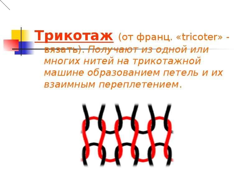 Трикотаж (от франц. «tricoter» - вязать). Получают из одной или многих нитей на трикотажной машине о