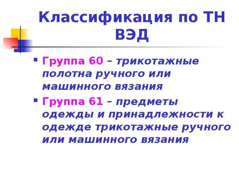 Классификация по ТН ВЭД Группа 60 – трикотажные полотна ручного или машинного вязания Группа 61 – пр
