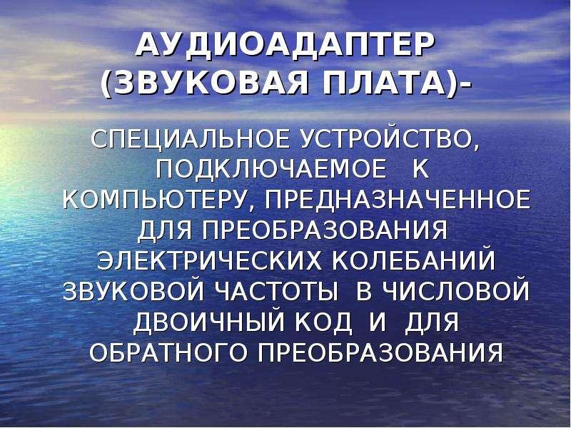 АУДИОАДАПТЕР (ЗВУКОВАЯ ПЛАТА)- СПЕЦИАЛЬНОЕ УСТРОЙСТВО, ПОДКЛЮЧАЕМОЕ К КОМПЬЮТЕРУ, ПРЕДНАЗНАЧЕННОЕ ДЛ