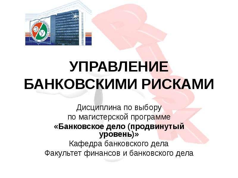 Презентация УПРАВЛЕНИЕ БАНКОВСКИМИ РИСКАМИ Дисциплина по выбору по магистерской программе «Банковское дело (продвинутый уровень)» Кафедра